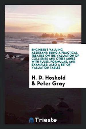Engineer's Valuing Assistant; Being a Practical Treatise on the Valuation of Collieries and Other Mines with Rules, Formulae, and Examples; Also a Set