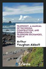 Telephony, a manual of the design, construction, and operation of telephone exchanges, part IV