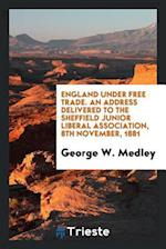 England under free trade. An address delivered to the Sheffield junior liberal association, 8th November, 1881