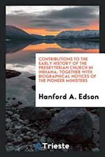 Contributions to the early history of the Presbyterian Church in Indiana: together with biographical notices of the pioneer ministers af Hanford A. Edson