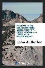 Pilgrims in the region of faith: Amiel, Tolstoy, Pater, Newman; a thesis with illustrations