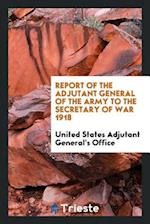 Report of the adjutant general of the army to the secretary of war 1918