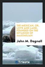 The Mexican, or, Love and land: founded on the invasion of Maximilian
