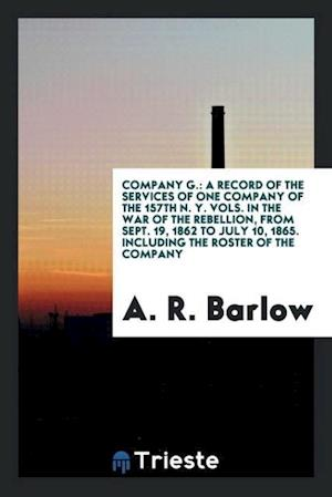 Company G.: a record of the services of one company of the 157th N. Y. vols. in the war of the rebellion, from Sept. 19, 1862 to July 10, 1865. Includ