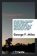 The industrial comission of Ohio. Department of investigation and statistics, report No. 87. Union Scale of Wages and Hours of Labor in Ohio on May 15 af George F. Miles