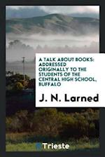 A Talk about Books: Addressed Originally to the Students of the Central High School, Buffalo