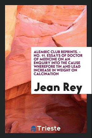 Alembic Club Reprints. - No. 11. Essays of Doctor of Medicine on an Enquiry Into the Cause Wherefore Tin and Lead Increase in Weight on Calcination