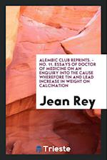 Alembic Club Reprints. - No. 11. Essays of Doctor of Medicine on an Enquiry Into the Cause Wherefore Tin and Lead Increase in Weight on Calcination af Jean Rey