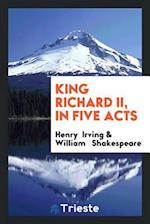 King Richard II, in five acts
