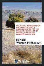 Mechanicl Refrigeration for Domestic Use. A Thesis Submitted for the Degree of Bachelor of Science, Electrical Engineering Course af Donald Warren Nethercut