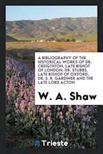A Bibliography of the Historical Works of Dr. Creigthton, Late Bishot of London; Dr. Stubbs, Late Bishop of Oxford; Dr. S. R. Gardiner and The late Lo