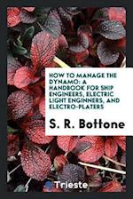 How to Manage the Dynamo: A Handbook for Ship Engineers, Electric Light enginners, and electro-platers