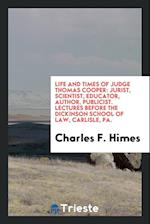 Life and Times of Judge Thomas Cooper: Jurist, Scientist, Educator, Author, Publicist. Lectures before the Dickinson School of Law, Carlisle, PA.