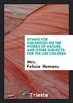 Hymns for Childhood on the Works of Nature, and Other Subjects: For the Use children af Mrs. Felicia Hemans
