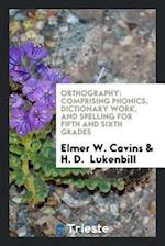 Orthography: Comprising Phonics, Dictionary Work, and Spelling for Fifth and Sixth Grades
