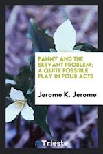 Fanny and the Servant Problem: A Quite Possible Play in Four Acts