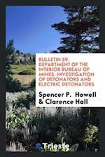 Bulletin 59. Department of the Interior Bureau of Mines. Investigation of Detonators and Electric Detonators