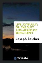 Live Joyfully; Or, the Duty and Means of Being Happy