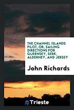 The Channel Islands Pilot, or, Sailing Directions for Guernsey, Serk, Alderney, and Jersey