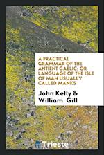 A Practical Grammar of the Antient Gaelic: Or Language of the Isle of Man Usually Called Manks