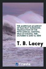 The American Academy of Railway Surgeons; Transaction of the Fifth Annual Meeting, Held at Omaha, Neb., October 12 and 13, 1899 af T. B. Lacey