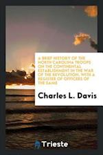 A Brief History of the North Carolina Troops on the Continental Establishment in the War of the Revolution, with a Register of Officers of the Same af Charles L. Davis