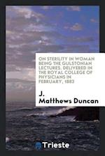 On Sterility in Woman Being the Gulstonian Lectures. Delivered in the Royal College of Physicians in February, 1883