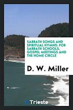 Sabbath Songs and Spiritual Hymns: For Sabbath Schools, Gospel Meetings and the Home Circle