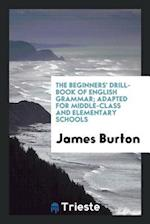 The Beginners' Drill-Book of English Grammar; Adapted for Middle-Class and Elementary Schools