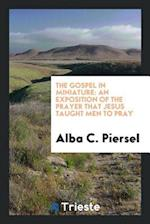 The Gospel in Miniature: An Exposition of the Prayer that Jesus Taught Men to Pray