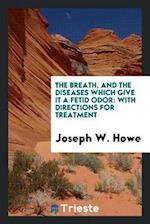 The Breath, and the Diseases Which Give It a Fetid Odor: With Directions for Treatment