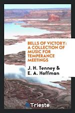 Bells of Victory: A Collection of Music for Temperance Meetings af E. a. Hoffman, J. H. Tenney
