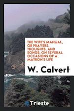 The Wife's Manual, Or Prayers, Thoughts, and Songs, on Several Occasions of a Matron's Life