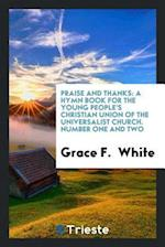 Praise and Thanks: A Hymn Book for the Young People's Christian Union of the Universalist Church. Number One and Two