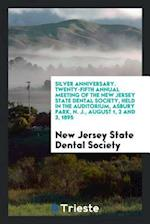 Silver Anniversary. Twenty-Fifth Annual Meeting of the New Jersey State Dental Society, Held in the Auditorium, Asbury Park, N. J., August 1, 2 and 3,