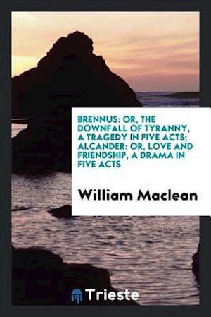 Brennus: Or, the Downfall of Tyranny, a Tragedy in Five Acts; Alcander: Or, Love and Friendship, a Drama in Five Acts