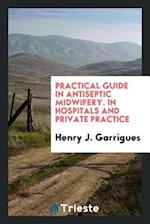 Practical Guide in Antiseptic Midwifery. In Hospitals and Private Practice