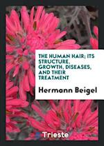 The Human Hair; Its Structure, Growth, Diseases, and Their Treatment