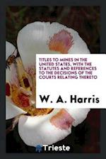 Titles to Mines in the United States, with the Statutes and References to the Decisions of the Courts Relating Thereto af W. A. Harris