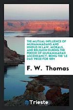 The Mutual Influence of Muhammadans and Hindus in Law, Morals, and Religion during the Period of Muhammadan Ascendancy; Being the 'Le Das' Prize for 1