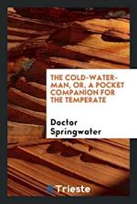 The Cold-Water-Man, or, a Pocket Companion for the Temperate