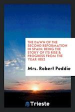 The Dawn of the Second Reformation in Spain: Being the Story of Its Rise & Progress from the Year 1852
