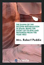 The Dawn of the Second Reformation in Spain: Being the Story of Its Rise and Progress from the Year 1852
