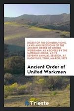 Digest of the Constitutions, Laws and Decisions of the Ancient Order of United Workmen: As Adopted by the Supreme Lodge, at Its Seventh Annual Session