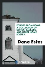Echoes from Home. A Collection of Songs, Ballads, and Other Home Poetry