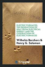 Electric Furnaces: The Production of Heat from Electrical Energy and the Costruction of Electric Furnaces
