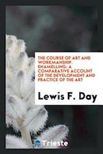 The Course of Art and Workmanship. Enamelling: A Comparative Account of the Development and Practice of the Art