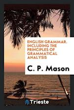 English Grammar. Including the Principles of Grammatical Analysis