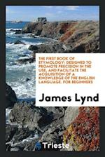 The First Book of Etymology: Designed to Promote Precision in the Use, and Facilitate the Acquisition of a Knowledge of the English Language. For Begi