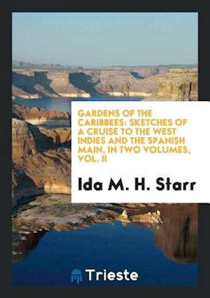 Gardens of the Caribbees: Sketches of a Cruise to the West Indies and the Spanish Main, in Two Volumes, Vol. II